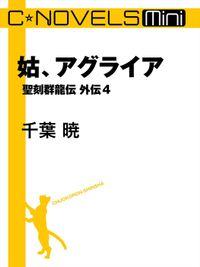 C★NOVELS Mini 姑、アグライア 聖刻群龍伝外伝4