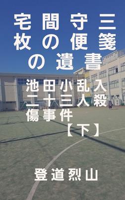 宅間守三枚の便箋の遺書 池田小乱入二十三人殺傷事件【下】-電子書籍