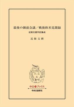 最後の御前会議/戦後欧米見聞録 近衛文麿手記集成-電子書籍