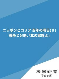 ニッポンとコリア 百年の明日(8) 戦争と分断、「北の家族よ」