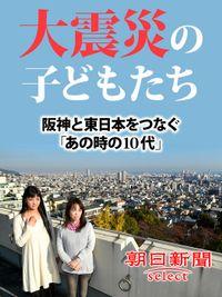 大震災の子どもたち 阪神と東日本をつなぐ「あの時の10代」