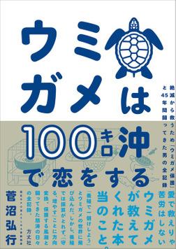ウミガメは100キロ沖で恋をする 絶滅から救うため「ウミガメ保護」と45年間闘ってきた男の全記録-電子書籍