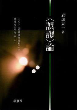 〈誤謬〉論 : カント『純粋理性批判』への感性論的アプローチ-電子書籍