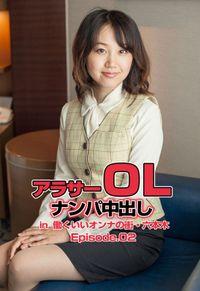 アラサーOLナンパ中出し in  働くいいオンナの街・六本木 Episode.02
