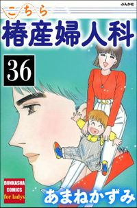 こちら椿産婦人科(分冊版) 【第36話】