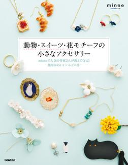 動物・スイーツ・花モチーフの小さなアクセサリー minneで人気の作家さんが教えてくれた簡単かわいいハンドメイド-電子書籍