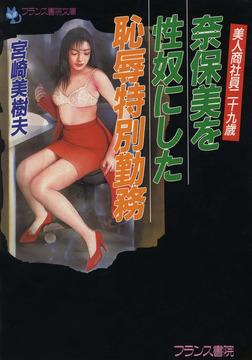美人商社員二十九歳 奈保美を性奴にした恥辱特別勤務-電子書籍