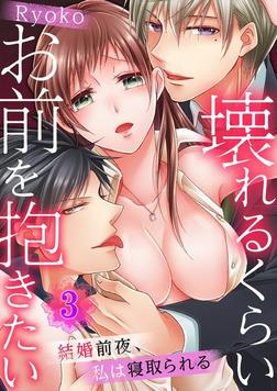 壊れるくらいお前を抱きたい~結婚前夜、私は寝取られる~【フルカラー】3-電子書籍