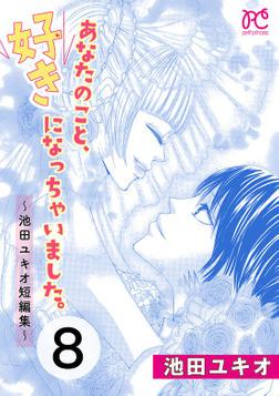 あなたのこと、好きになっちゃいました。~池田ユキオ短編集~ 8-電子書籍