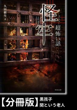「超」怖い話 怪牢【分冊版】『黒孩子』『関という老人』-電子書籍