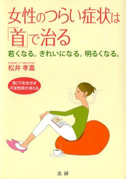 女性のつらい症状は「首」で治る : 若くなる。きれいになる。明るくなる。 首こりを治せば不定愁訴が消える-電子書籍