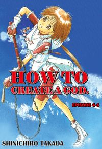 HOW TO CREATE A GOD., Episode 4-6