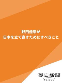野田佳彦が日本を立て直すためにすべきこと-電子書籍