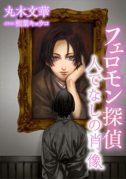 【電子オリジナル】フェロモン探偵 人でなしの肖像 電子書籍特典付き-電子書籍