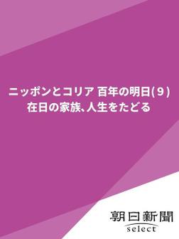 ニッポンとコリア 百年の明日(9) 在日の家族、人生をたどる-電子書籍