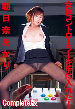 朝日奈あかり 女体コントローラーを手に入れた! Complete版-電子書籍