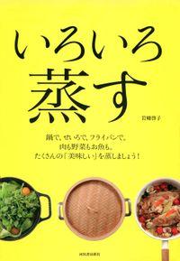いろいろ蒸す 鍋で、せいろで、フライパンで。肉も野菜もお魚も。たくさんの「美味しい」を蒸しましょう!