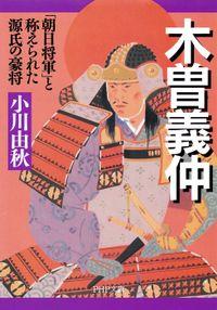 木曽義仲 「朝日将軍」と称えられた源氏の豪将