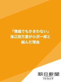 「傀儡でもかまわない」 海江田万里が小沢一郎と組んだ理由