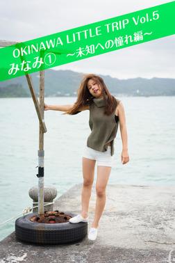 OKINAWA LITTLE TRIP Vol.5 みなみ 1 ~未知への憧れ編~-電子書籍