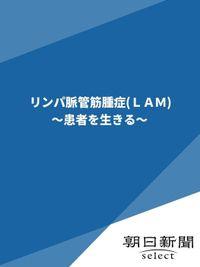 リンパ脈管筋腫症(LAM) ~患者を生きる~