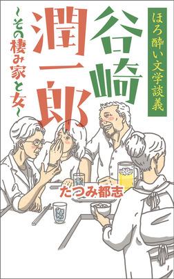 ほろ酔い文学談義 谷崎潤一郎~その棲み家と女~-電子書籍