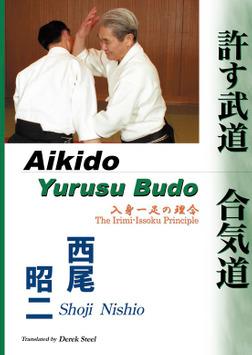 許す武道 合気道  (Aikido - Yurusu Budo) 入身一足の理合  (The Irimi-Issoku Principle)-電子書籍