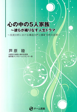 心の中の5人家族 : 彼らが織りなす人生ドラマ : 交流分析における構造分析と脚本分析の活用-電子書籍