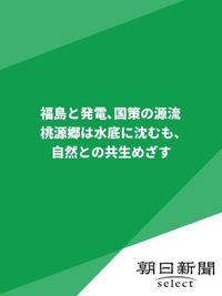 福島と発電、国策の源流 桃源郷は水底に沈むも、自然との共生めざす