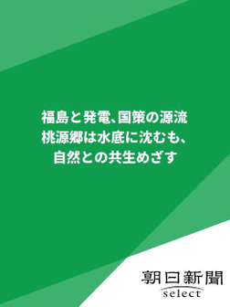 福島と発電、国策の源流 桃源郷は水底に沈むも、自然との共生めざす-電子書籍
