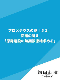 プロメテウスの罠〔51〕 函館の訴え「原発建設の無期限凍結求める」-電子書籍
