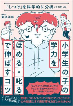 「しつけ」を科学的に分析してわかった 小学生の子の学力を「ほめる・叱る」で伸ばすコツ-電子書籍