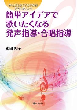 簡単アイデアで歌いたくなる発声指導・合唱指導 : がんばらなくてもできる!だから楽しい!!-電子書籍